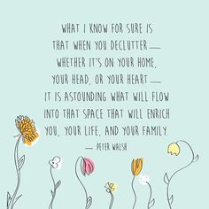 """What I know for sure is that when you declutter—whether it's in your home, your head, or your heart—it is astounding what will flow into that space that will enrich you, your life, and your family."" — Peter Walsh"