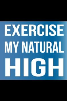 Exercise, my natural high