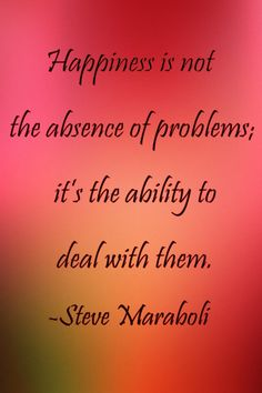 Happiness is not the absence of problems; it's the ability to deal with them. -Steve Maraboli