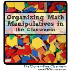 Organizing Math Manipulatives in the Classroom {tips, ideas, & photos} - Clutter-Free Classroom