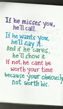 if he misses you, he'll call. if he wants you, he'll say it. and if he cares, he'll show it.....trying to remember this