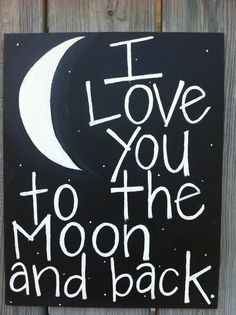 I Love You to the Moon and Back. I want to make this with glow in the dark paint for the girls room!