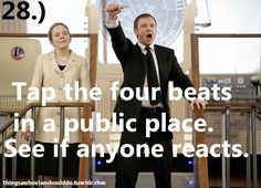Things a Whovian should do: Tap the four beats in a public place and see if anyone reacts.  Submitted by lonlygnome