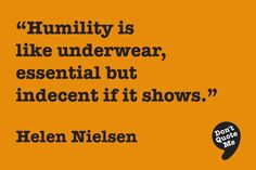 Humility is like underwear, essential but indecent if it shows. - Helen Nielsen