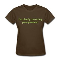 I'm silently correcting your grammar. http://kreativeinkinder.spreadshirt.com/