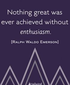 Nothing great was ever achieved without enthusiasm. - Ralph Waldo Emerson