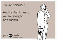 Funny Friendship Ecard: You're ridiculous. And by that I mean, we are going to best friends.