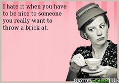 I hate it when you have  to be nice to someone  you really want to  throw a brick at.