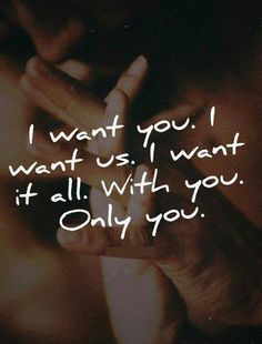 For the rest of my life I want you and only you. You are the love of my life, my best friend, my soulmate, my lover, my everything, and soon I pray my wife...