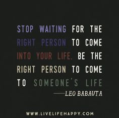 Stop waiting for the right person to come into your life. Be the right person to come to someone's life. -Leo Babauta