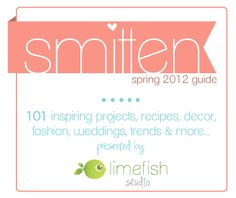smitten: spring 2012 guide, 101 inspiring projects, recipes, decor, fashion, weddings, trends & more! Presented by limefish studio