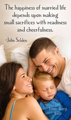 The happiness of married life depends upon making small sacrifices with readiness and cheerfulness. ~ John Seldon