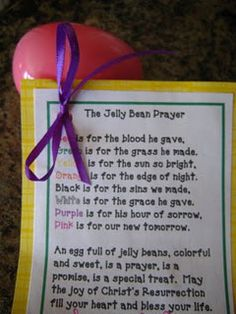 The Jelly Bean Prayer   Red is for the blood he gave,  Green is for the grass he made.      Yellow is for the sun so bright,  Orange is for the edge of the night.        Black is for the sins we made,  White is for the grace he gave.        Purple is for his hour of sorrow,  Pink is for our new tomorrow.        An egg full of jelly beans, colorful and sweet, is a prayer, is a promise, is a special treat.