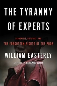 The Tyranny of Experts: Economists, Dictators, and the Forgotten Rights of the Poor. William Easterly. c. 2013--Call # 339.4 E13