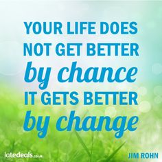 Your life does not get better by chance it gets better by change - Jim Rohn
