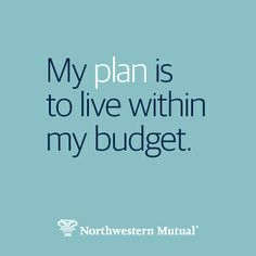 Plan to live within your budget. http://northwesternmutual.com