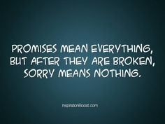 """☆ """"Promises mean everything but, after they are broken, 'sorry' means nothing."""" ☆  (....true THAT.)"""