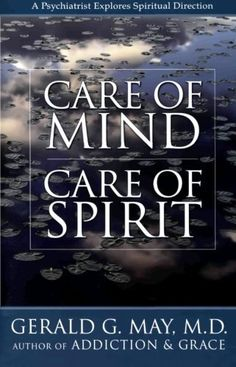 Care of Mind/Care of Spirit: A Psychiatrist Explores Spiritual Direction by Gerald G. May.For millions turning for answers to the world of the spirit, May shows how psychiatry and spiritual direction are alike, how they complement one another, and how they ultimately diverge.