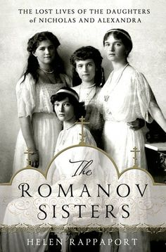 The Romanov Sisters: The Lost Lives of the Daughters of Nicholas and Alexandra by Helen Rappaport --- Book