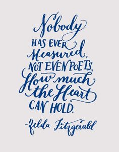 Day 96: Nobody has ever measured, not even poets, how much the heart can hold. Zelda Fitzgerald (Kelly Cummings)