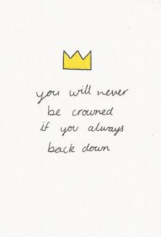 You will never be crowned if you always back down.