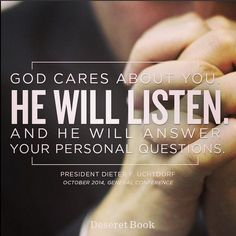 God cares about you. He will listen and he will answer your personal questions. - President Dieter F. Uchtdorf, Ocotber 2014, General Conference Best Quotes from Oct 2014 #LDSconf
