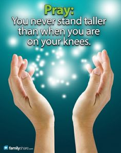 You never stand taller than when you are on your knees.
