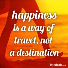Happiness is a way of travel, not a destination