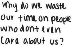 why do we waste our time on people who don't even care about us?