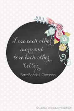 Love each other more and love each other better.  Bonnie Oscarson  #WomensMeeting #LDS #LDSconf