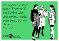 I*ve opened a store called 'Forever 33'. I sell Wine with anti-anxiety meds, yoga pants but no classes. You in? shop, beer