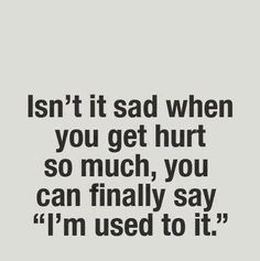 I'm used to it.......can you remember feeling this way while in a relationship with a Narcissist/Sociopath?
