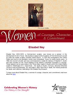 Women of Courage, Character, & Commitment - Woman of the Day: artist Elisabet Ney. To learn more about her, visit (you will need your barcode for off-campus access): http://lscsproxy.lonestar.edu/login?url=http://web.b.ebscohost.com/ehost/results?sid=d43d2bb0-d4bb-453f-b983-feb460753079%40sessionmgr115&vid=1&hid=103&bquery=ney%2c+elisabet&bdata=JmRiPWJyYiZ0eXBlPTAmc2l0ZT1laG9zdC1saXZl