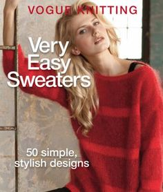 Very Easy Sweaters: 50 Simple, Stylish Designs by Vogue Knitting. Provides crafters of all skill levels with fifty sweater patterns from some of the knitting industry's most popular designers, including Cathy Carron, Louisa Harding, and Tom Scott.