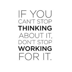 Words to live by... If you can't stop thinking about it, don't stop working for it.
