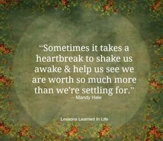 sometimes it takes a heartbreak to shake us awake and help us see we are worth so much more than we're settling for.