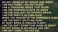 Do not stop at my grave and grieve - when i was a kid, i used to walk through a local, rural cemetary that had this on the headstone...i always stopped and read it