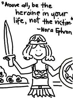 """""""Above all be the heroine in your life, not the victim."""" ~ Nora Ephron"""