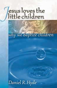 Westminster Bookstore - Reformed Books - Low Prices - Flat Fee UPS Shipping - Jesus Loves the Little Children: Why We Baptize Children (Paperback) Hyde, Daniel R. 9780965398190