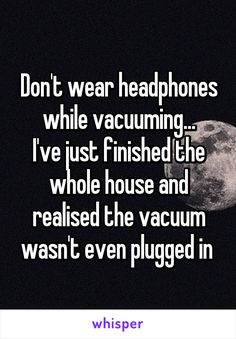Don't wear headphones while vacuuming... I've just finished the whole house and???