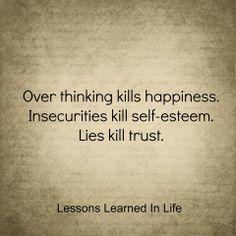 over thinking kills happiness. insecurities kill self-esteem. lies kill trust.