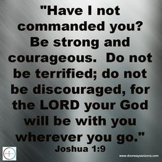 """""""Have I not commanded you? Be strong and courageous.  Do not be terrified; do not be discouraged, for the LORD your God will be with you wherever you go.""""  Joshua 1:9"""