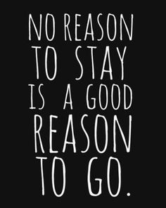 ... no reason to stay is a good reason to go.