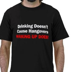 Drinking Doesn't Cause Hangovers... Waking Up Does Tee Shirt from http://www.zazzle.com/beer+bitch+tshirts