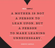 """""""A mother is not a person to lean upon, but a person to make leaning unnecessary."""" —Dorothy Canfield #quotes"""