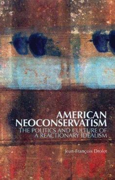 Read the review of American Neoconservatism: The Politics and Culture of a Reactionary Idealism by Jean-Francois Drolet at http://blogs.lse.ac.uk/lsereviewofbooks/2012/10/12/book-review-american-neoconservatism-the-politics-and-culture-of-a-reactionary-idealism-jean-francois-drolet/