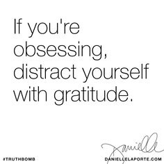 If you're obsessing, distract yourself with gratitude. Subscribe: DanielleLaPorte.com #Truthbomb #Words #Quotes