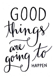 good things are going to happen...
