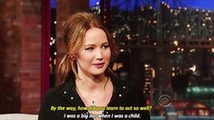 """By the way, how did you learn to act so well?""  ""I was a big liar when I was a child.""  Jennifer Lawrence"