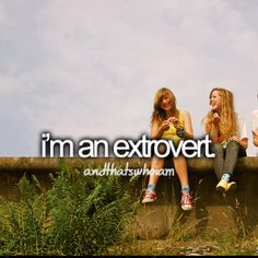 Extrovert.  And that is who I am...